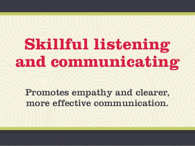 Skillful listening and communicating Promotes empathy and clearer, more effective communication.