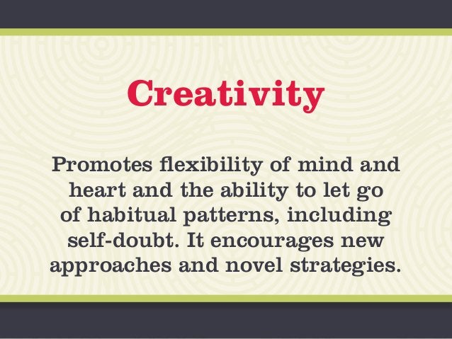 Creativity Promotes flexibility of mind and heart and the ability to let go of habitual patterns, including self-doubt. It...