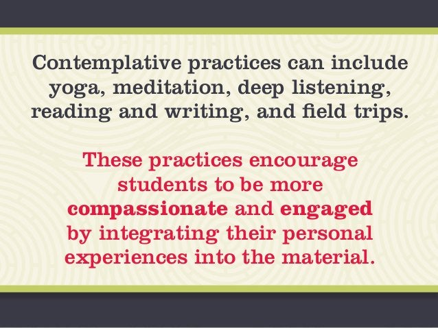Contemplative practices can include yoga, meditation, deep listening, reading and writing, and field trips. These practice...