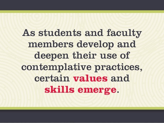 As students and faculty members develop and deepen their use of contemplative practices, certain values and skills emerge.