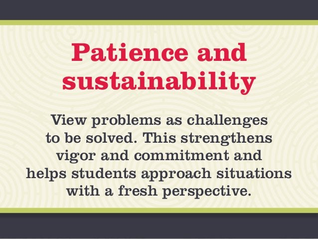 Patience and sustainability View problems as challenges to be solved. This strengthens vigor and commitment and helps stud...