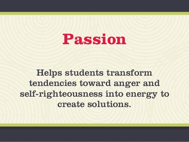 Passion Helps students transform tendencies toward anger and self-righteousness into energy to create solutions.