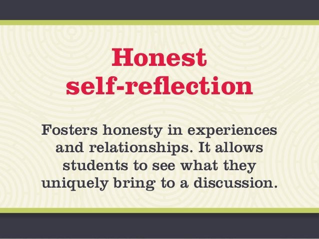 Honest self-reflection Fosters honesty in experiences and relationships. It allows students to see what they uniquely brin...