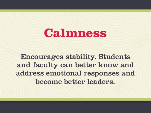 Calmness Encourages stability. Students and faculty can better know and address emotional responses and become better lead...