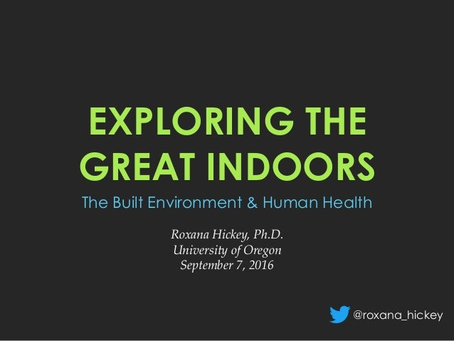 EXPLORING THE GREAT INDOORS The Built Environment & Human Health 	 Roxana Hickey, Ph.D.	 University of Oregon	 September 7...
