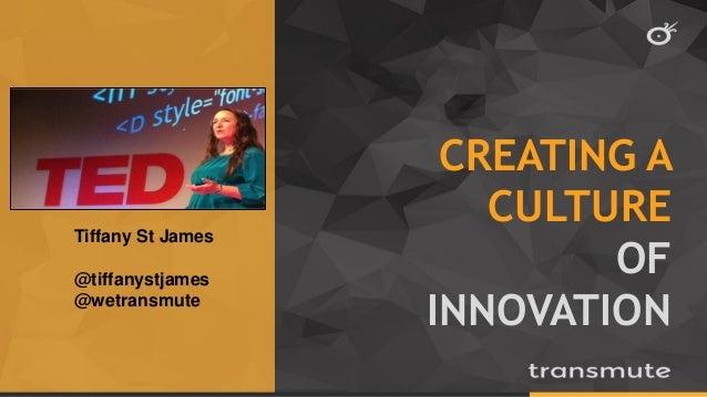 CREATING A CULTURE OF INNOVATION Tiffany St James @tiffanystjames @wetransmute