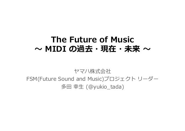 The Future of Music 〜 MIDI の過去・現在・未来 〜 ヤマハ株式会社 FSM(Future Sound and Music)プロジェクト リーダー 多⽥ 幸⽣ (@yukio_tada)