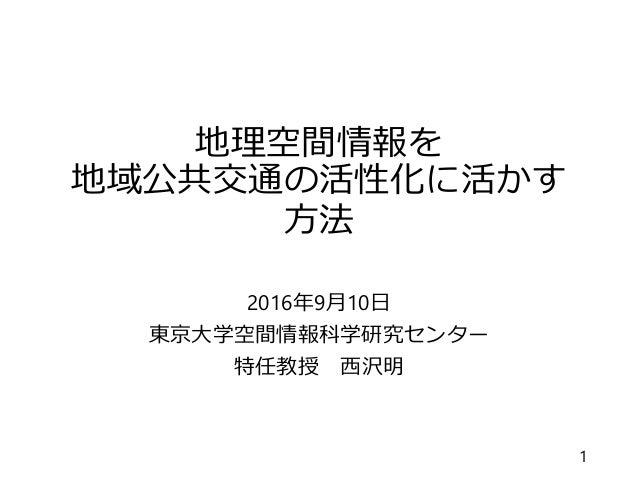 地理空間情報を 地域公共交通の活性化に活かす 方法 2016年9月10日 東京大学空間情報科学研究センター 特任教授 西沢明 1