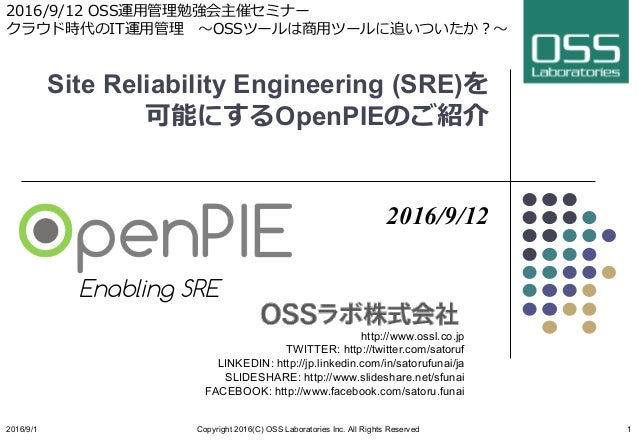 Site Reliability Engineering (SRE)を 可能にするOpenPIEのご紹介 2016/9/12 http://www.ossl.co.jp TWITTER: http://twitter.com/satoruf L...