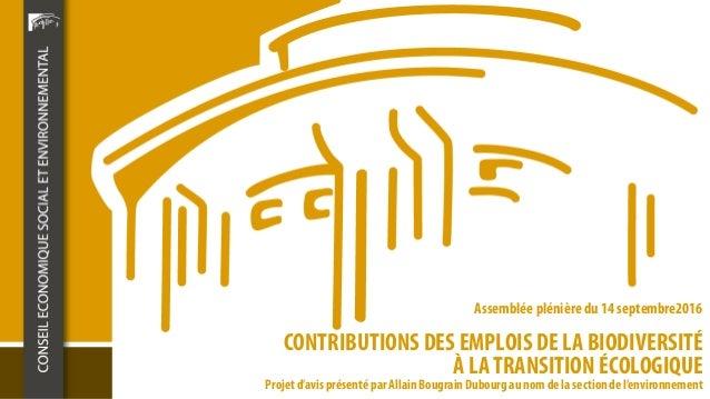 CONTRIBUTIONS DES EMPLOIS DE LA BIODIVERSITÉ À LA TRANSITION ÉCOLOGIQUE Assemblée plénière du 14 septembre2016 Projet d'av...