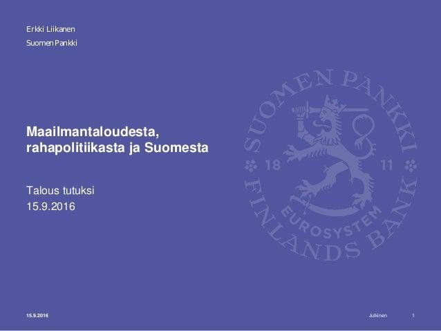 Julkinen Suomen Pankki Maailmantaloudesta, rahapolitiikasta ja Suomesta Talous tutuksi 15.9.2016 115.9.2016 Erkki Liikanen