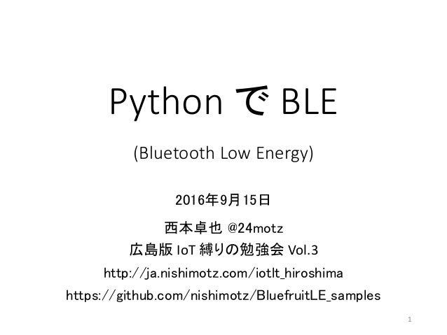 Pythonで BLE (BluetoothLowEnergy) 2016年9月15日 西本卓也 @24motz 広島版 IoT 縛りの勉強会 Vol.3 http://ja.nishimotz.com/iotlt_hiroshima h...