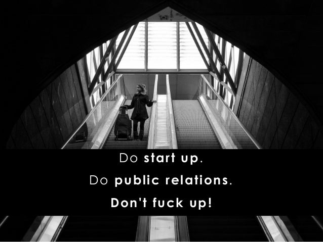 Do start up. Do public relations. Don't fuck up!