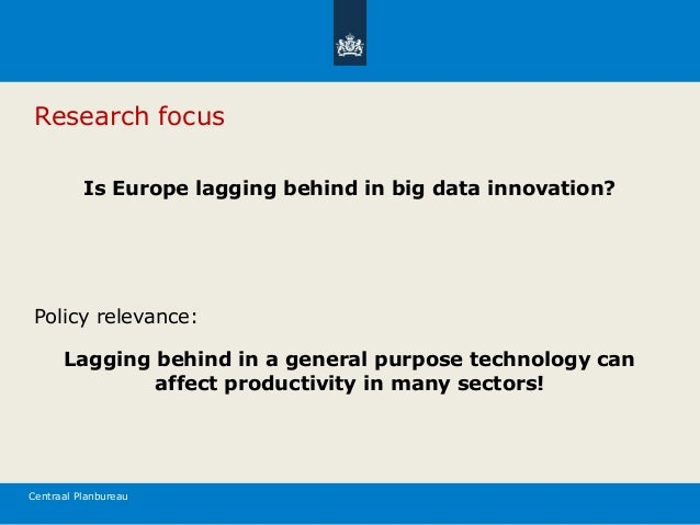 Centraal Planbureau Research focus Is Europe lagging behind in big data innovation? Policy relevance: Lagging behind in a ...