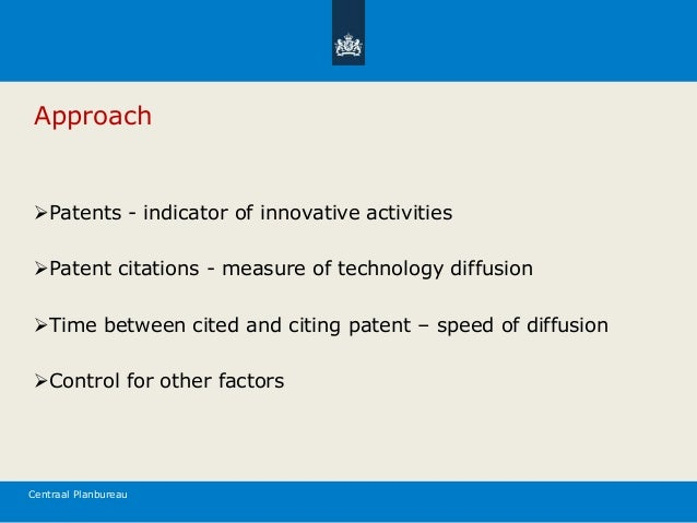 Centraal Planbureau Approach Patents - indicator of innovative activities Patent citations - measure of technology diffu...