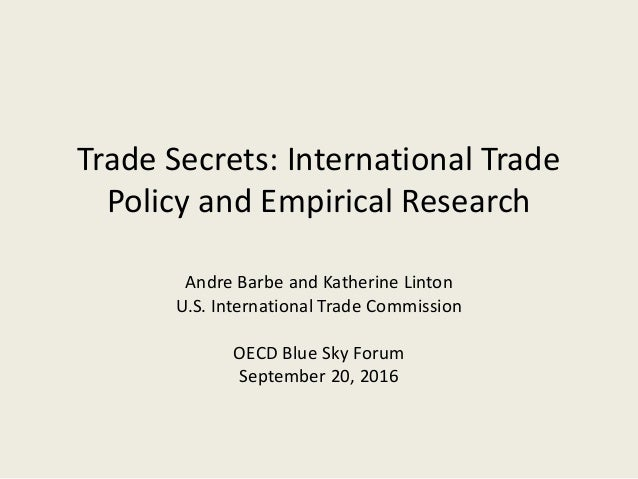 Trade Secrets: International Trade Policy and Empirical Research Andre Barbe and Katherine Linton U.S. International Trade...