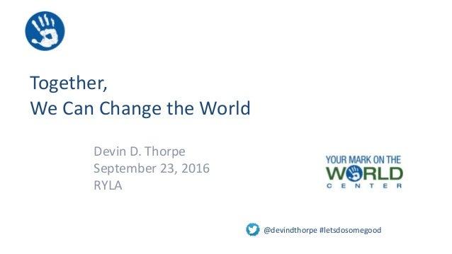 Together, We Can Change the World Devin D. Thorpe September 23, 2016 RYLA @devindthorpe #letsdosomegood