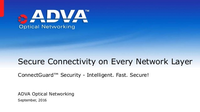ADVA Optical Networking September, 2016 Secure Connectivity on Every Network Layer ConnectGuard™ Security - Intelligent. F...