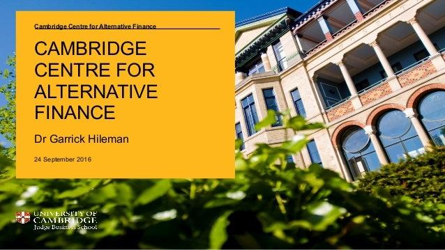 Cambridge Centre for Alternative Finance CAMBRIDGE CENTRE FOR ALTERNATIVE FINANCE Dr Garrick Hileman 24 September 2016