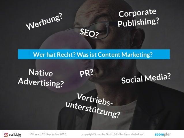 Wer hat Recht? Was ist Content Marketing? Mittwoch, 28. September 2016 copyright Scompler GmbH (alle Rechte vorbehalten)