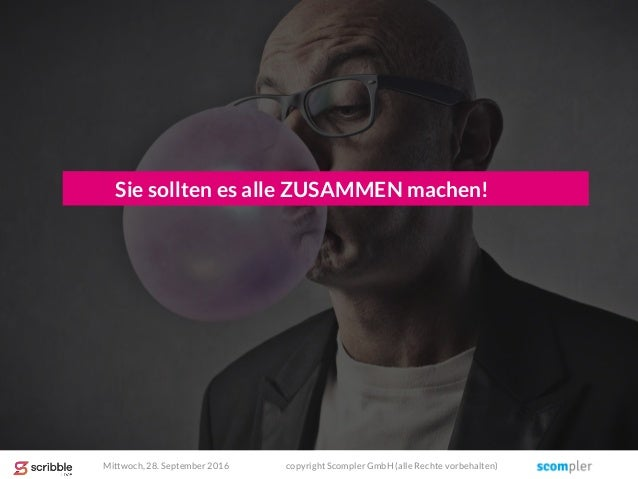 Sie sollten es alle ZUSAMMEN machen! Mittwoch, 28. September 2016 copyright Scompler GmbH (alle Rechte vorbehalten)