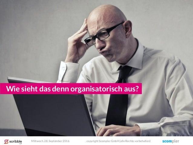 Wie sieht das denn organisatorisch aus? Mittwoch, 28. September 2016 copyright Scompler GmbH (alle Rechte vorbehalten)