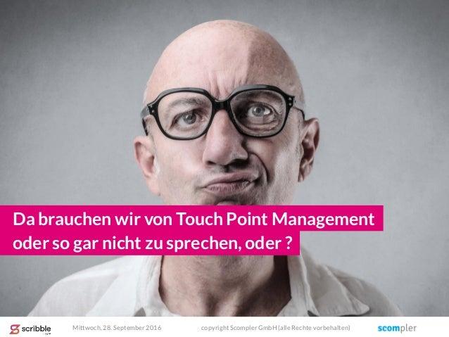 Da brauchen wir von Touch Point Management Mittwoch, 28. September 2016 copyright Scompler GmbH (alle Rechte vorbehalten) ...