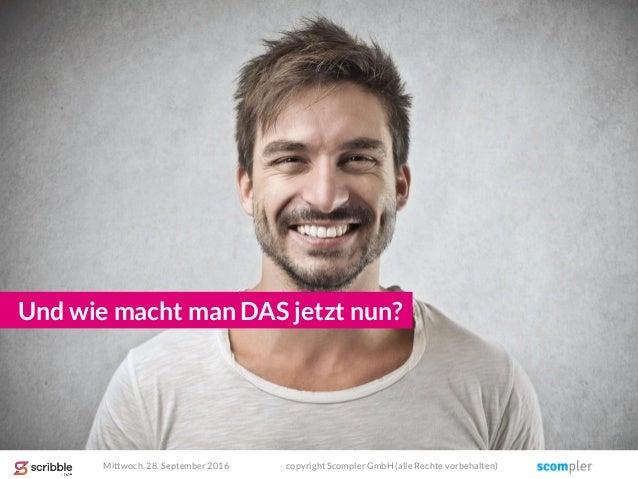 Und wie macht man DAS jetzt nun? Mittwoch, 28. September 2016 copyright Scompler GmbH (alle Rechte vorbehalten)
