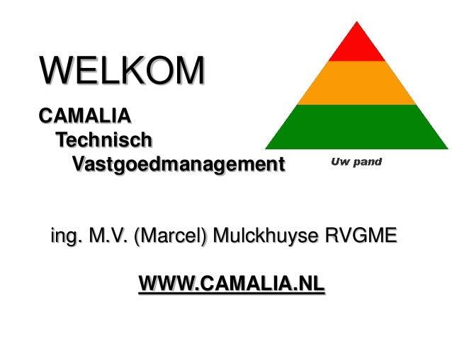 WELKOM ing. M.V. (Marcel) Mulckhuyse RVGME WWW.CAMALIA.NL CAMALIA Technisch Vastgoedmanagement