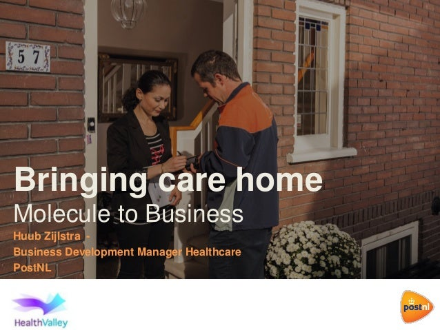 Bringing care home Molecule to Business Huub Zijlstra - Business Development Manager Healthcare PostNL