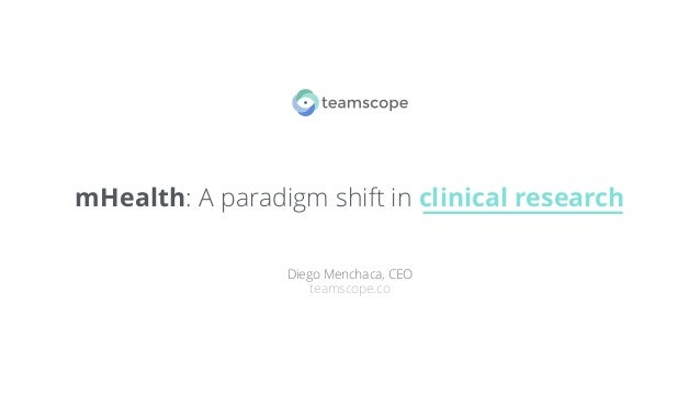 mHealth: A paradigm shift in clinical research Diego Menchaca, CEO teamscope.co