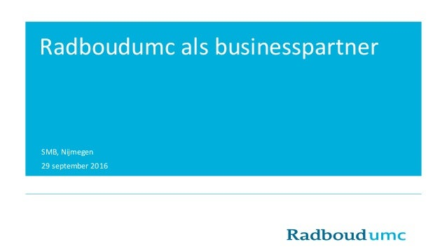 SMB, Nijmegen 29 september 2016 Radboudumc als businesspartner