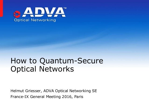 Helmut Griesser, ADVA Optical Networking SE France-IX General Meeting 2016, Paris How to Quantum-Secure Optical Networks