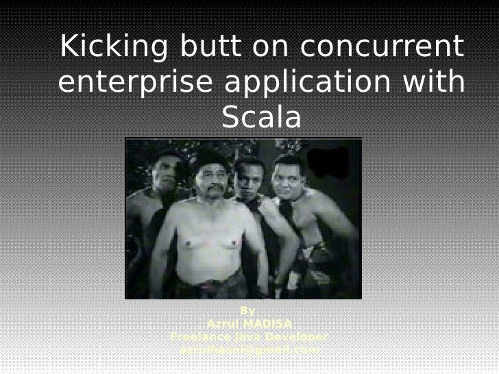 Kicking butt on concurrent enterprise application with            Scala                       By              Azrul MADISA...