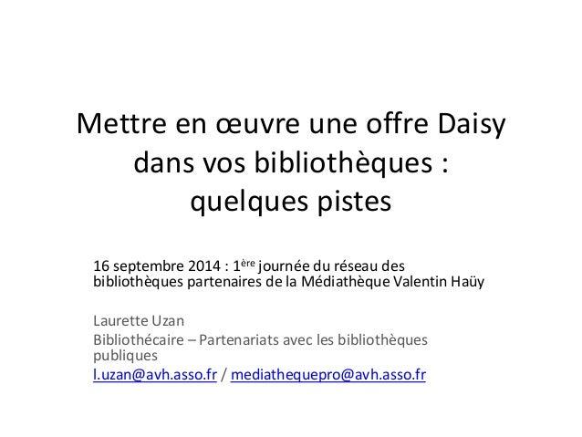 Mettre en oeuvre une offre Daisy  dans vos bibliothèques :  quelques pistes  16 septembre 2014 : 1ère journée du réseau de...