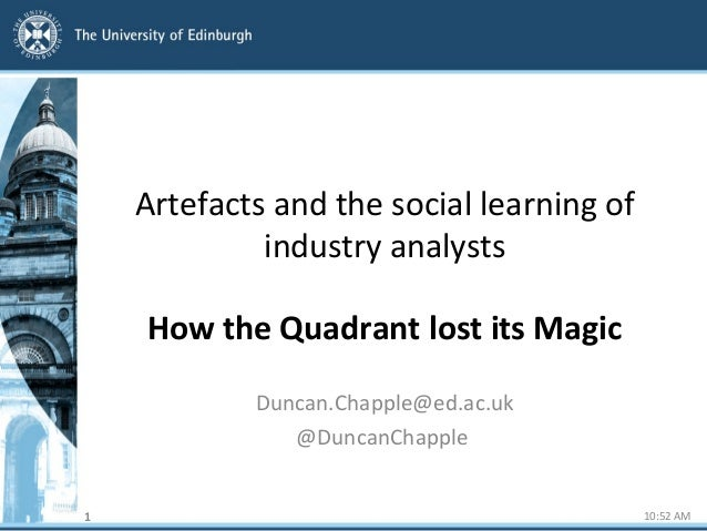 Artefacts and the social learning of industry analysts How the Quadrant lost its Magic Duncan.Chapple@ed.ac.uk @DuncanChap...