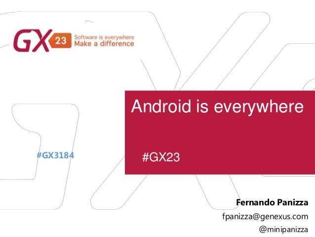 #GX23 Android is everywhere #GX3184 Fernando Panizza fpanizza@genexus.com @minipanizza