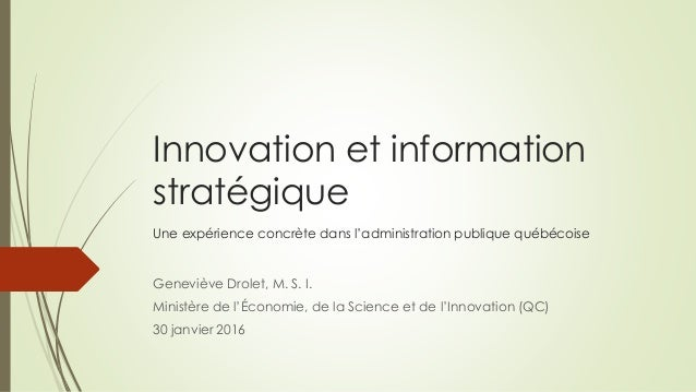 Innovation et information stratégique Une expérience concrète dans l'administration publique québécoise Geneviève Drolet, ...