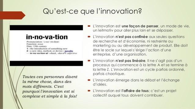Qu'est-ce que l'innovation?  L'innovation est une façon de penser, un mode de vie, un leitmotiv pour aller plus loin et s...