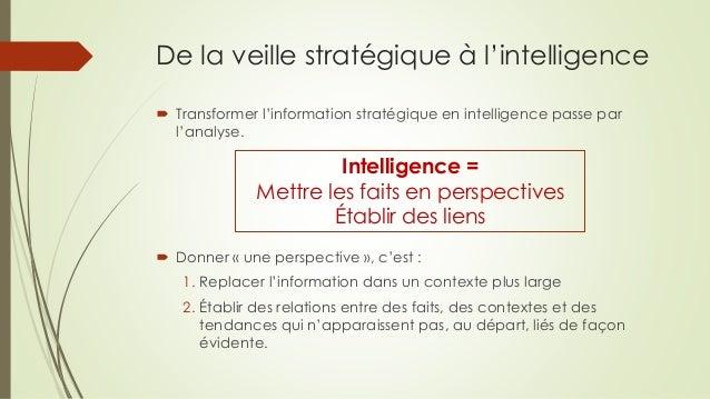 De la veille stratégique à l'intelligence  Transformer l'information stratégique en intelligence passe par l'analyse.  D...