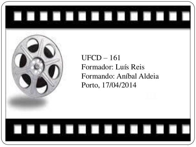 UFCD – 161 Formador: Luís Reis Formando: Aníbal Aldeia Porto, 17/04/2014