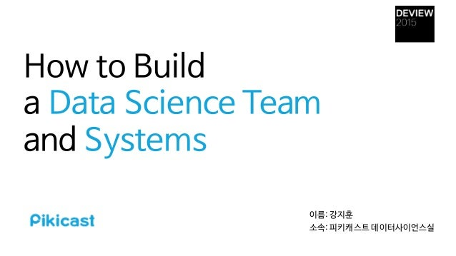 How to Build  a Data Science Team and Systems 이름: 강지훈  소속: 피키캐스트 데이터사이언스실