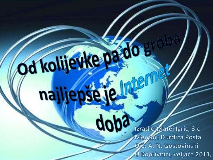 Od kolijevke pa do groba najljepše je Internet doba<br />Izradio:Matej Igrić, 3.cMentor: Đurđica PoštaO.Š. A. N. Gostovins...