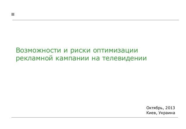 Возможности и риски оптимизации рекламной кампании на телевидении  Октябрь, 2013 Киев, Украина