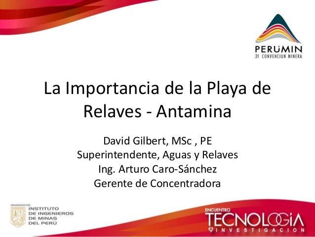 La Importancia de la Playa de Relaves - Antamina  David Gilbert, MSc , PE  Superintendente, Aguas y Relaves  Ing. Arturo C...