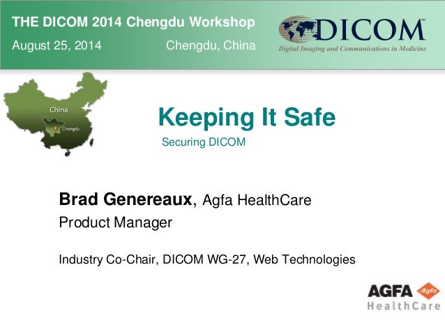THE DICOM 2014 Chengdu Workshop  August 25, 2014 Chengdu, China  Keeping It Safe  Securing DICOM  Brad Genereaux, Agfa Hea...