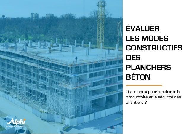 ÉVALUER LES MODES CONSTRUCTIFS DES PLANCHERS BÉTON Quels choix pour améliorer la productivité et la sécurité des chantiers...