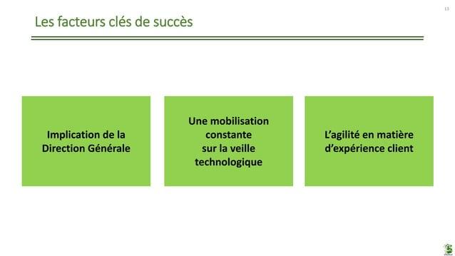Les facteurs clés de succès 13 Implication de la Direction Générale L'agilité en matière d'expérience client Une mobilisat...