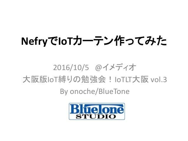 NefryでIoTカーテン作ってみた 2016/10/5 @イメディオ 大阪版IoT縛りの勉強会!IoTLT大阪 vol.3 By onoche/BlueTone
