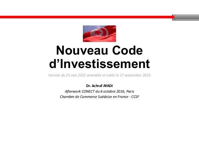 Nouveau Code d'Investissement Version du 25 mai 2015 amendée et votée le 17 septembre 2016 Dr. Achraf AYADI Afterwork CONE...